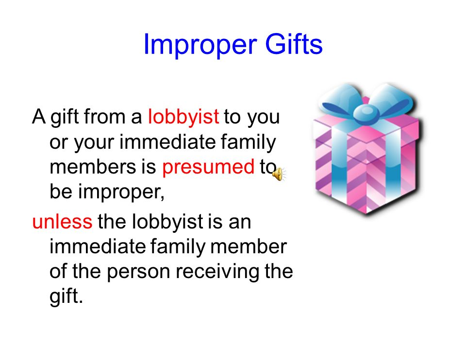 Improper Gifts Gifts include any benefit to a personal or financial interest, such as money, services, loans, travel, entertainment (including meals),