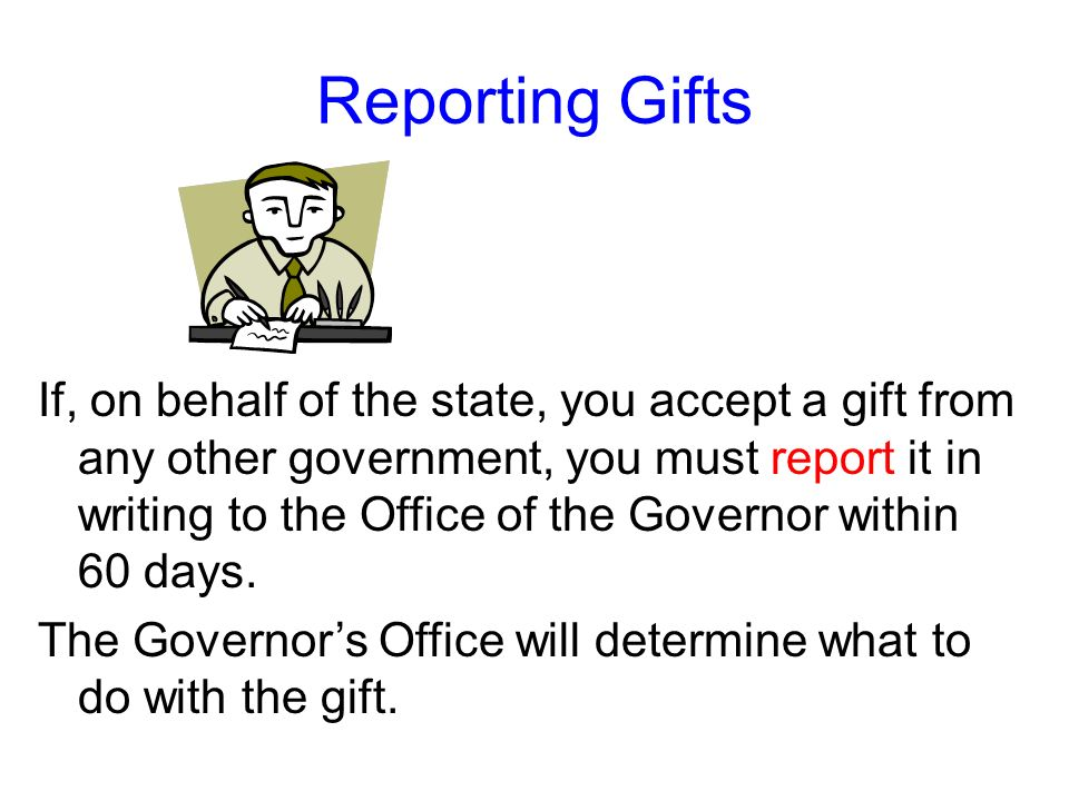 Reporting Gifts If you receive a gift worth more than $150, you must report the gift to your designated ethics supervisor within 30 days if you may ta