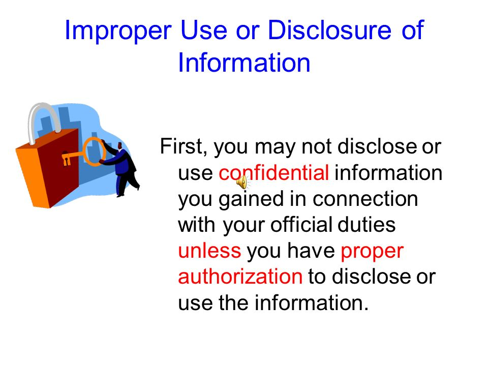 During – or after – your state service, you may not disclose or use certain information you gained in connection with your official duties.