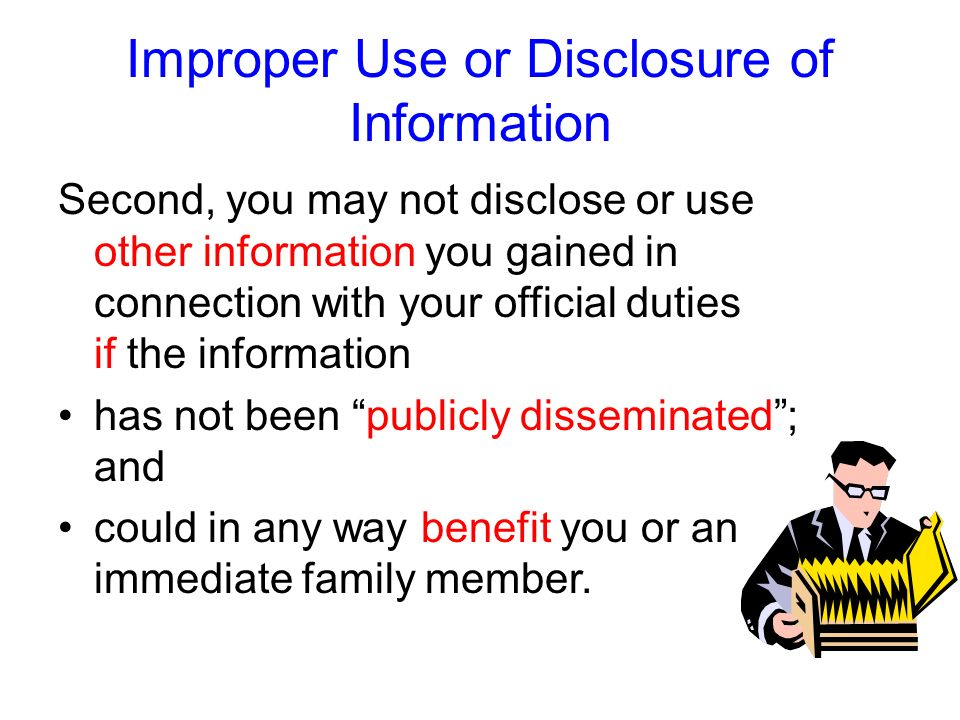 Improper Use or Disclosure of Information First, you may not disclose or use confidential information you gained in connection with your official duti