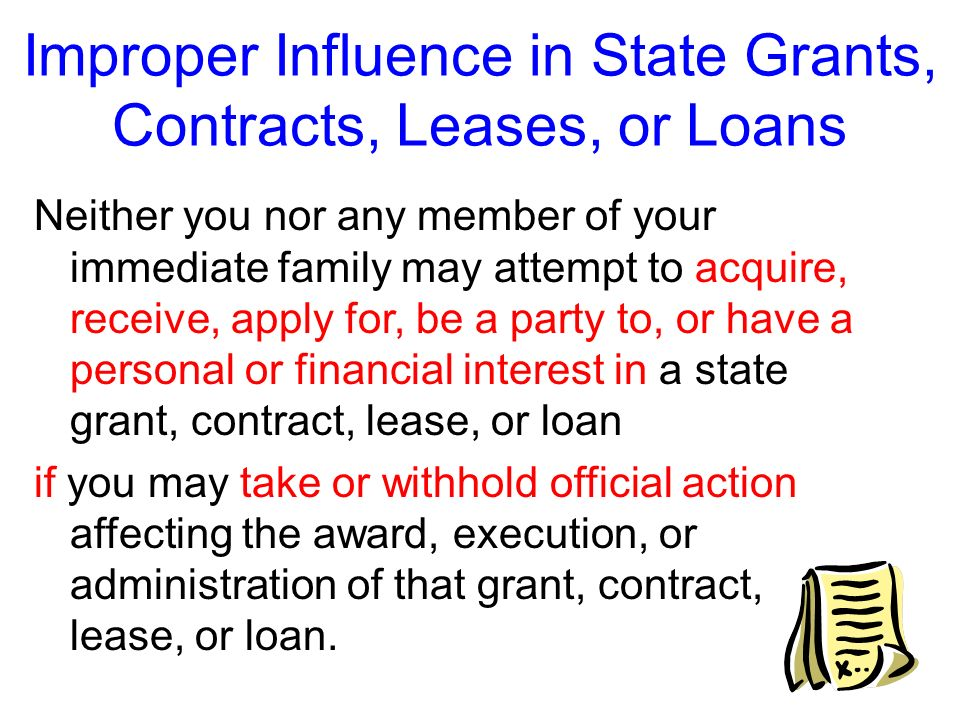 Improper Influence in State Grants, Contracts, Leases, or Loans The Ethics Act prohibits you and members of your immediate family from receiving certa