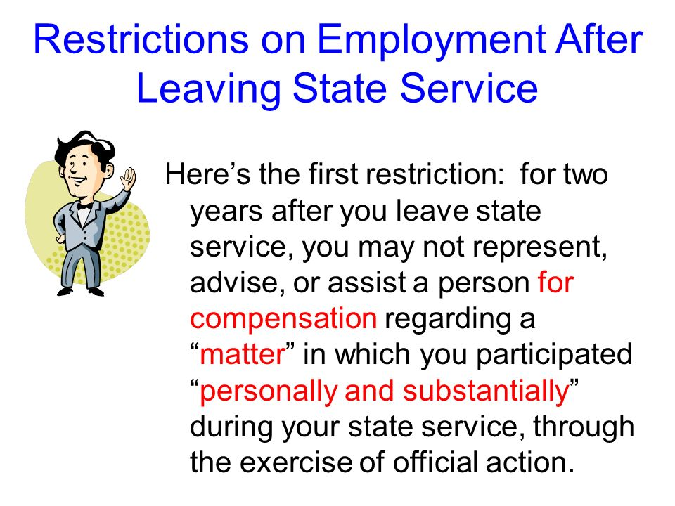 Restrictions on Employment After Leaving State Service The Ethics Act includes three restrictions on employment after leaving state service. The first