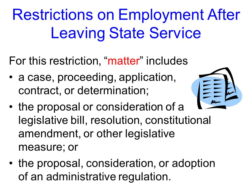 Restrictions on Employment After Leaving State Service Heres the first restriction: for two years after you leave state service, you may not represent