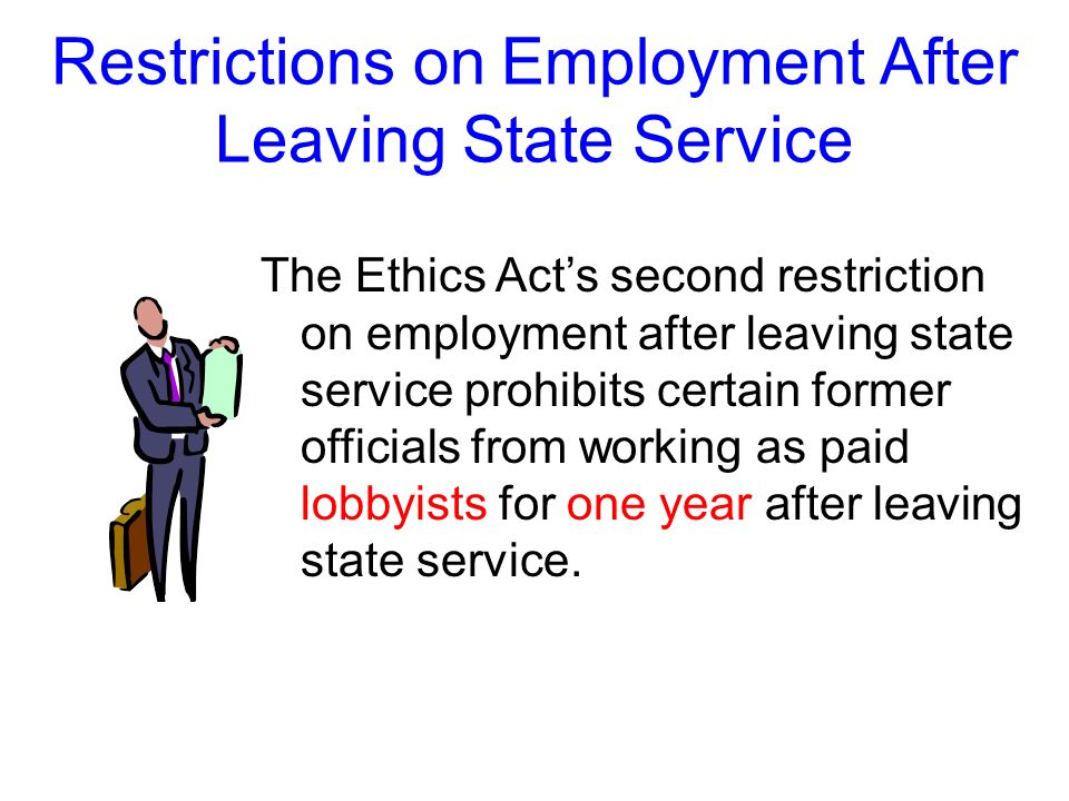 Restrictions on Employment After Leaving State Service There are two exceptions to the first restriction: 1. after leaving state service, you may cont