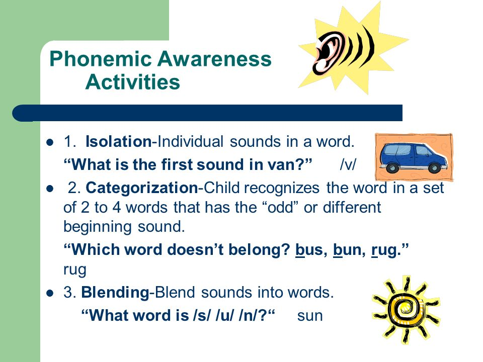 Phonemic Awareness Activities 1. Isolation-Individual sounds in a word. What is the first sound in van? /v/ 2. Categorization-Child recognizes the wor