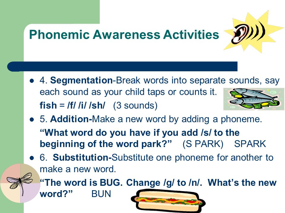 Phonemic Awareness Activities 4. Segmentation-Break words into separate sounds, say each sound as your child taps or counts it. fish = /f/ /i/ /sh/ (3