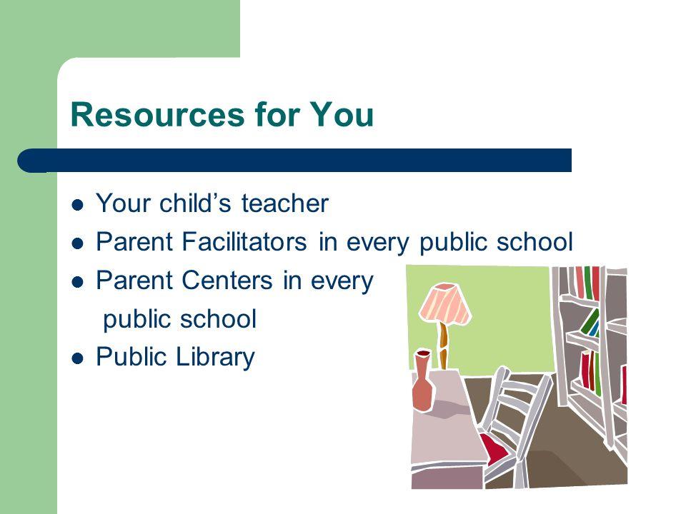 Resources for You Your childs teacher Parent Facilitators in every public school Parent Centers in every public school Public Library