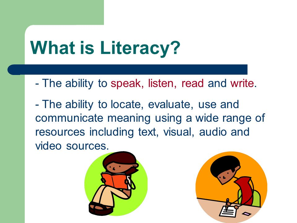 What is Literacy? - The ability to speak, listen, read and write. - The ability to locate, evaluate, use and communicate meaning using a wide range of