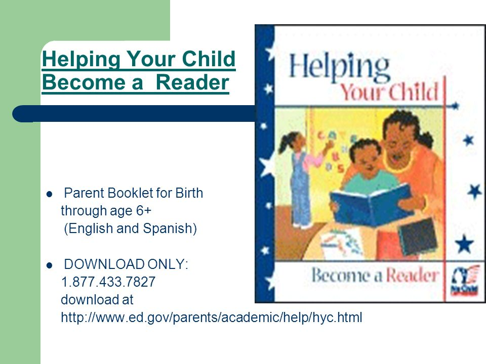 Helping Your Child Become a Reader Parent Booklet for Birth through age 6+ (English and Spanish) DOWNLOAD ONLY: 1.877.433.7827 download at http://www.