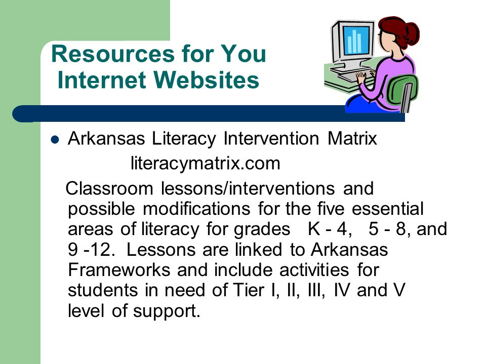 Resources for You Internet Websites Arkansas Literacy Intervention Matrix literacymatrix.com Classroom lessons/interventions and possible modification