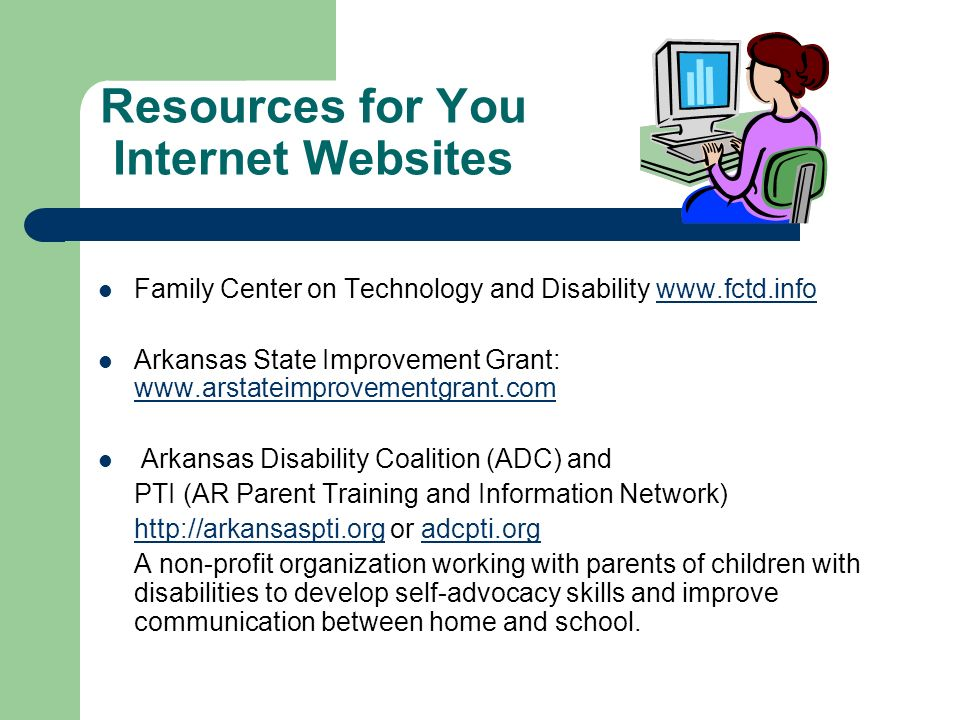 Resources for You Internet Websites Family Center on Technology and Disability www.fctd.infowww.fctd.info Arkansas State Improvement Grant: www.arstat