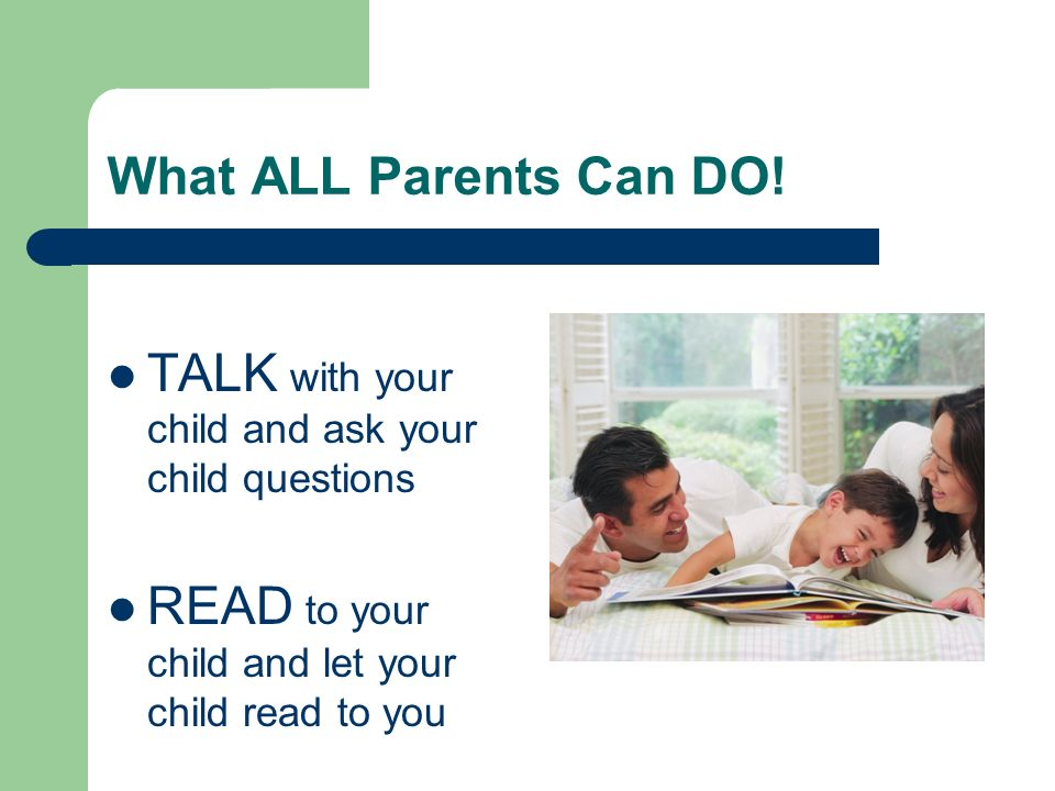 What ALL Parents Can DO! TALK with your child and ask your child questions READ to your child and let your child read to you