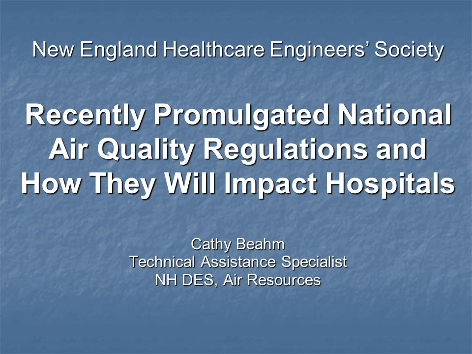 New England Healthcare Engineers Society Recently Promulgated National Air Quality Regulations and How They Will Impact Hospitals Cathy Beahm Technica