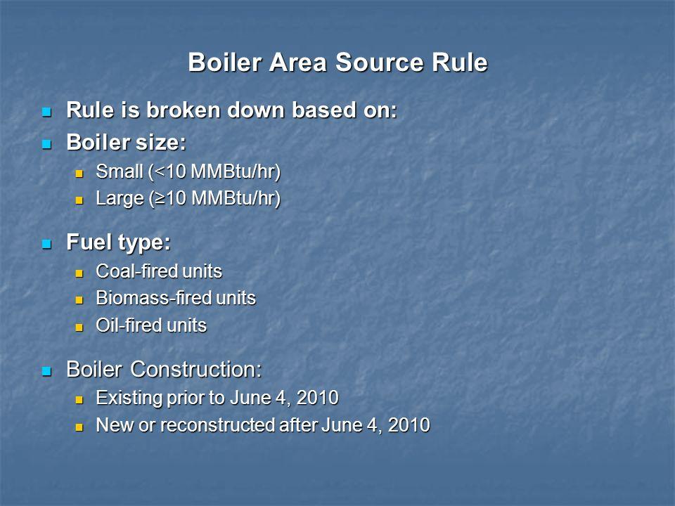 Boiler Area Source Rule Rule is broken down based on: Rule is broken down based on: Boiler size: Boiler size: Small (<10 MMBtu/hr) Small (<10 MMBtu/hr