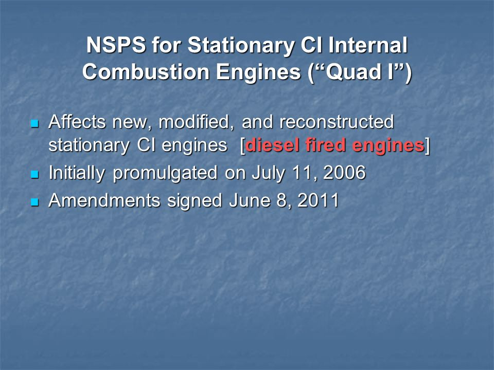 NSPS for Stationary CI Internal Combustion Engines (Quad I) Affects new, modified, and reconstructed stationary CI engines [diesel fired engines] Affe