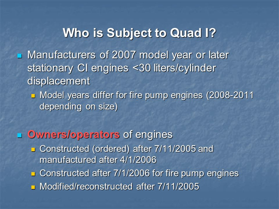 Who is Subject to Quad I? Manufacturers of 2007 model year or later stationary CI engines <30 liters/cylinder displacement Manufacturers of 2007 model