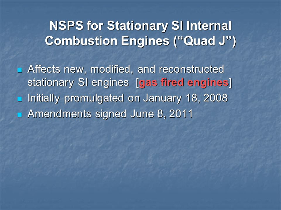 NSPS for Stationary SI Internal Combustion Engines (Quad J) Affects new, modified, and reconstructed stationary SI engines [gas fired engines] Affects
