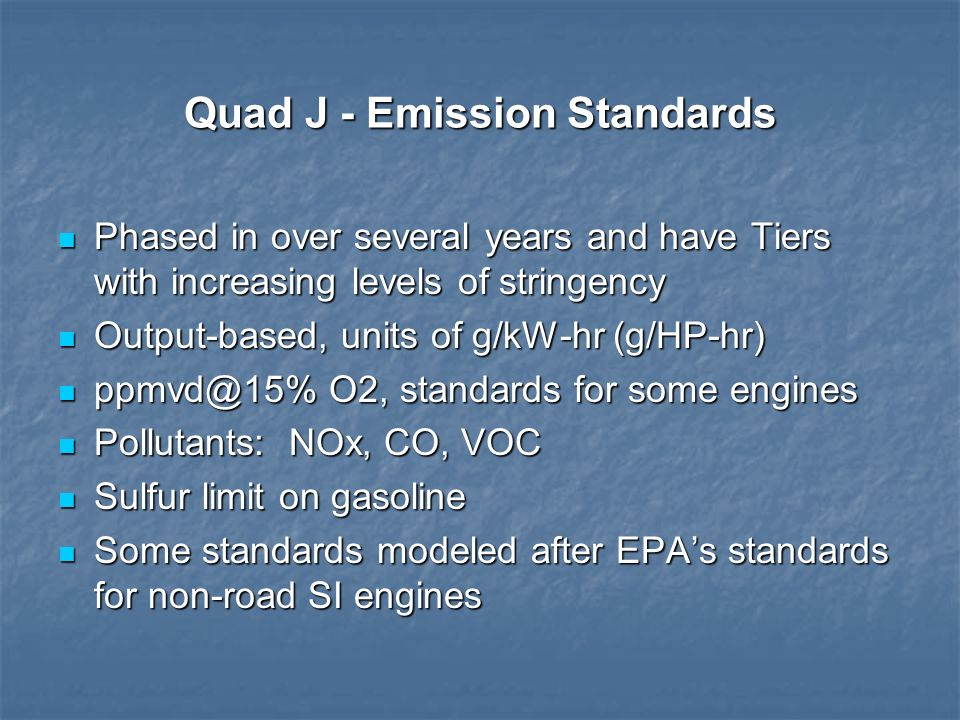 Quad J - Emission Standards Phased in over several years and have Tiers with increasing levels of stringency Phased in over several years and have Tie