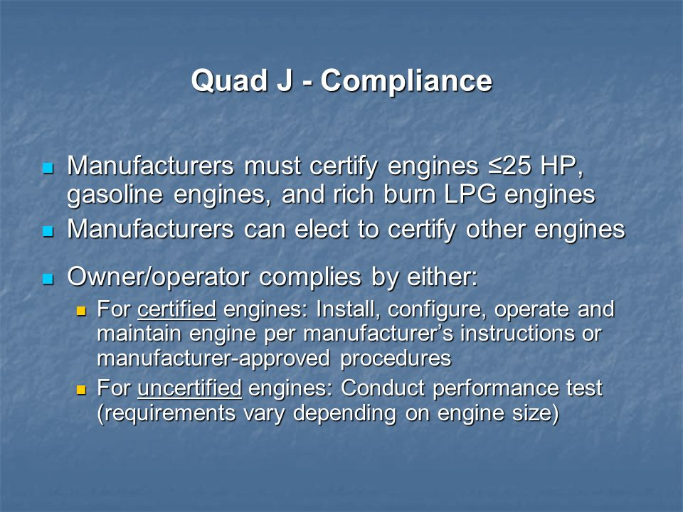 Quad J - Compliance Manufacturers must certify engines 25 HP, gasoline engines, and rich burn LPG engines Manufacturers must certify engines 25 HP, ga