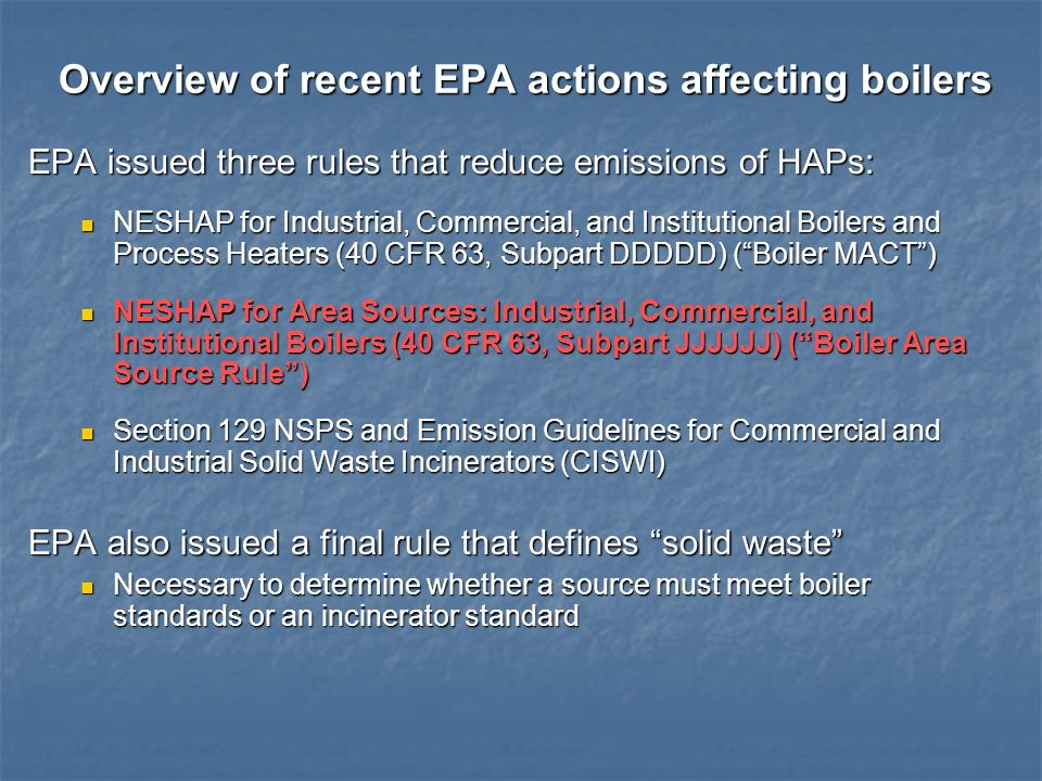 Overview of recent EPA actions affecting boilers EPA issued three rules that reduce emissions of HAPs: NESHAP for Industrial, Commercial, and Institut