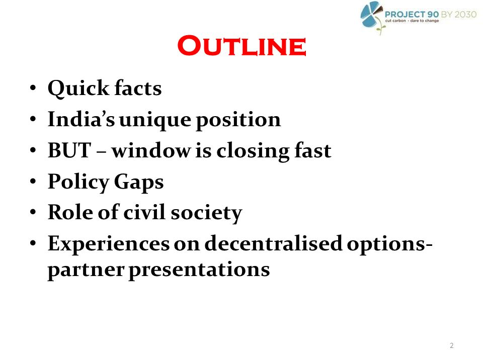 Outline Quick facts Indias unique position BUT – window is closing fast Policy Gaps Role of civil society Experiences on decentralised options- partner presentations 2