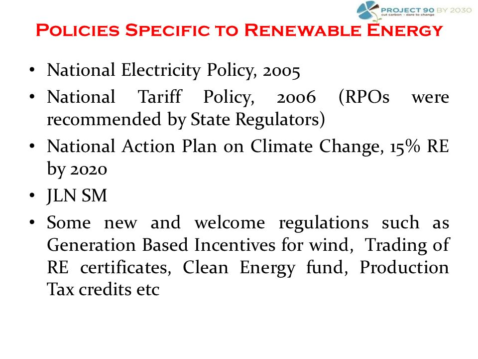 National Electricity Policy, 2005 National Tariff Policy, 2006 (RPOs were recommended by State Regulators) National Action Plan on Climate Change, 15% RE by 2020 JLN SM Some new and welcome regulations such as Generation Based Incentives for wind, Trading of RE certificates, Clean Energy fund, Production Tax credits etc Policies Specific to Renewable Energy