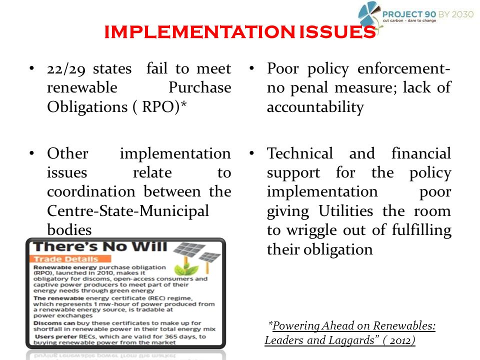 22/29 states fail to meet renewable Purchase Obligations ( RPO)* Other implementation issues relate to coordination between the Centre-State-Municipal bodies Poor policy enforcement- no penal measure; lack of accountability Technical and financial support for the policy implementation poor giving Utilities the room to wriggle out of fulfilling their obligation *Powering Ahead on Renewables: Leaders and Laggards ( 2012) IMPLEMENTATION ISSUES