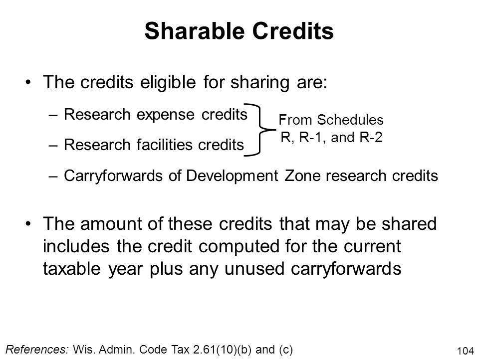 104 Sharable Credits The credits eligible for sharing are: –Research expense credits –Research facilities credits –Carryforwards of Development Zone r