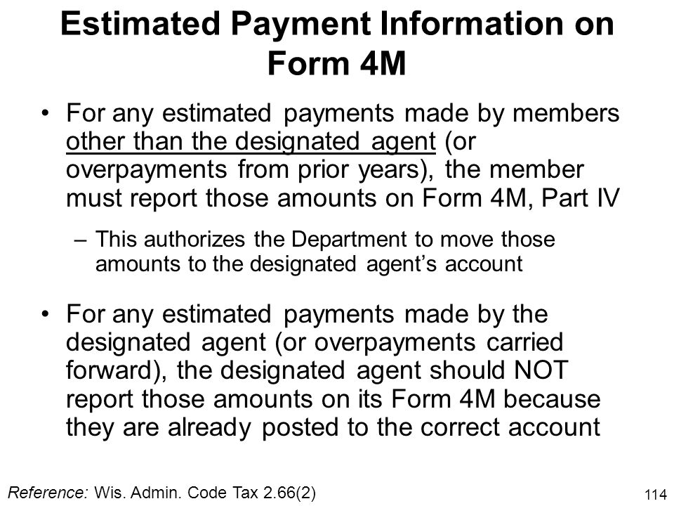 114 Estimated Payment Information on Form 4M For any estimated payments made by members other than the designated agent (or overpayments from prior ye