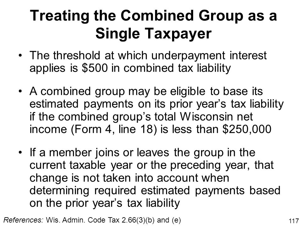 117 Treating the Combined Group as a Single Taxpayer References: Wis. Admin. Code Tax 2.66(3)(b) and (e) The threshold at which underpayment interest