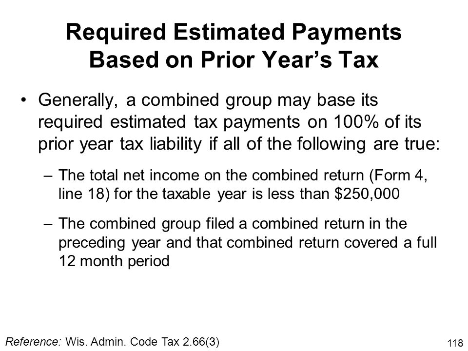 118 Required Estimated Payments Based on Prior Years Tax Generally, a combined group may base its required estimated tax payments on 100% of its prior