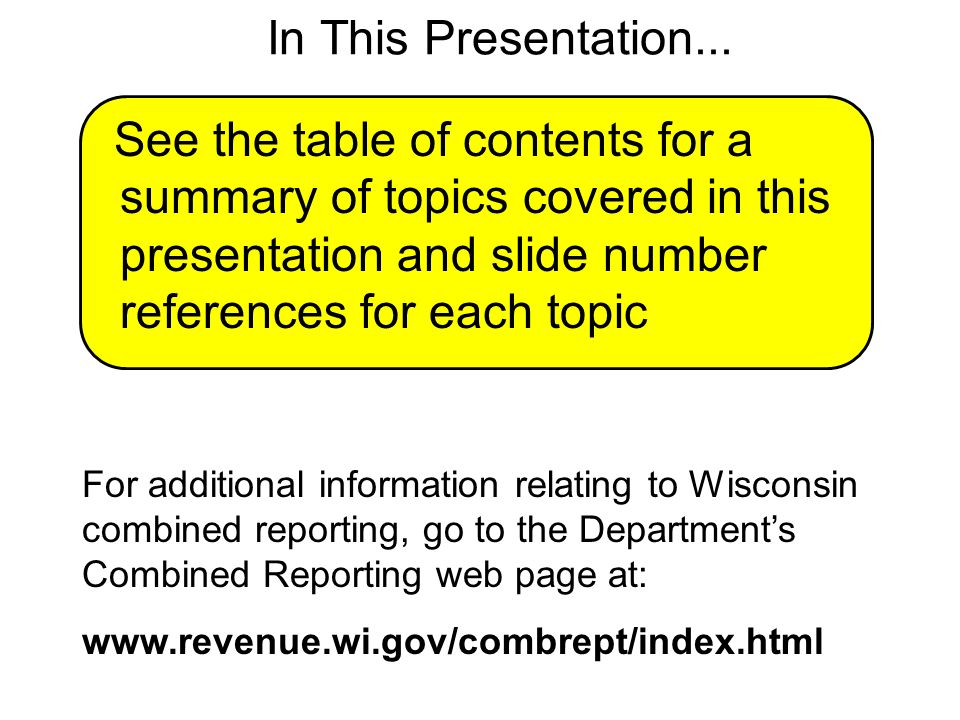 43 A Combined Return Must Include: Form For Group For Each Member Form 4: Wisconsin Franchise or Income Tax Return Form 4R: Federal Taxable Income Reconciliation for Wisconsin Combined Groups Form 4M: Wisconsin Combined Group Member-Level Data Form 4A*: Wisconsin Apportionment Data for Combined Groups Form 4A-1*: Wisconsin Apportionment Data for Single Factor Formulas (or Form 4A-2 for multiple factor formulas) Reference: Wis.