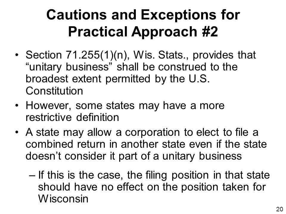 20 Cautions and Exceptions for Practical Approach #2 Section 71.255(1)(n), Wis. Stats., provides that unitary business shall be construed to the broad