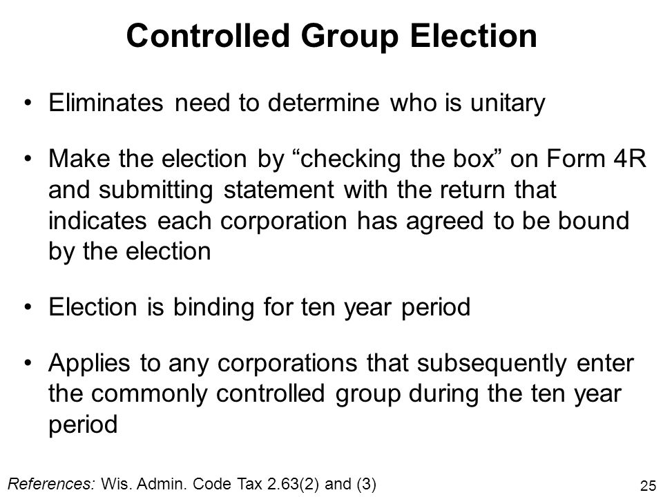 25 Controlled Group Election Eliminates need to determine who is unitary Make the election by checking the box on Form 4R and submitting statement wit