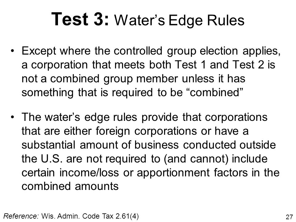 27 Test 3: Waters Edge Rules Except where the controlled group election applies, a corporation that meets both Test 1 and Test 2 is not a combined gro