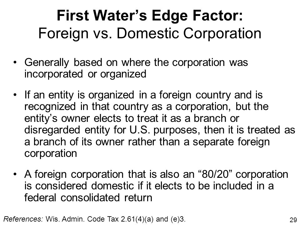 29 First Waters Edge Factor: Foreign vs. Domestic Corporation Generally based on where the corporation was incorporated or organized If an entity is o