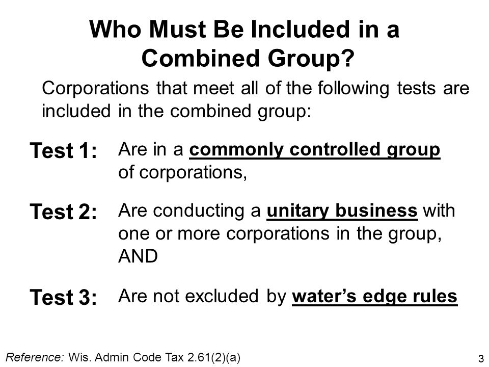 3 Who Must Be Included in a Combined Group? Corporations that meet all of the following tests are included in the combined group: Test 1: Are in a com