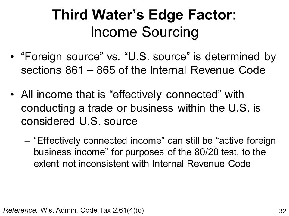 32 Third Waters Edge Factor: Income Sourcing Foreign source vs. U.S. source is determined by sections 861 – 865 of the Internal Revenue Code All incom