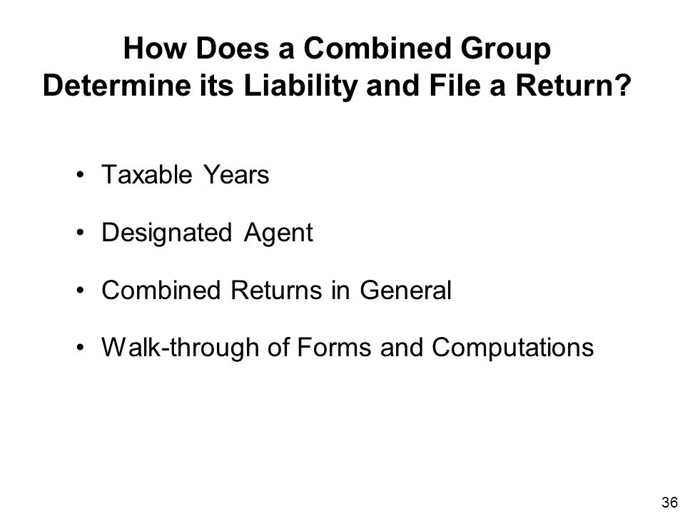 36 How Does a Combined Group Determine its Liability and File a Return? Taxable Years Designated Agent Combined Returns in General Walk-through of For