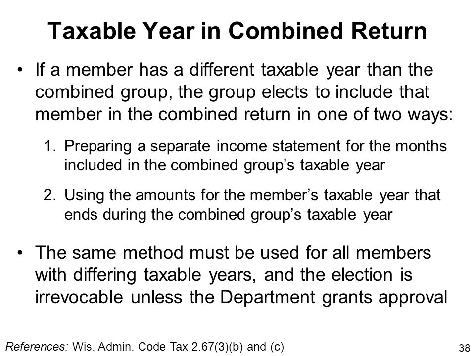 38 Taxable Year in Combined Return If a member has a different taxable year than the combined group, the group elects to include that member in the co
