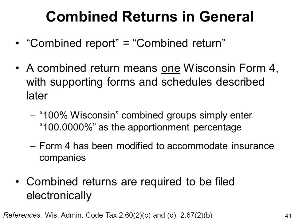 41 Combined Returns in General Combined report = Combined return A combined return means one Wisconsin Form 4, with supporting forms and schedules des