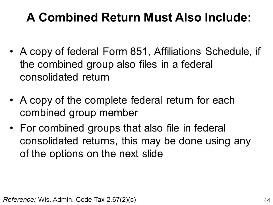 44 A Combined Return Must Also Include: A copy of federal Form 851, Affiliations Schedule, if the combined group also files in a federal consolidated