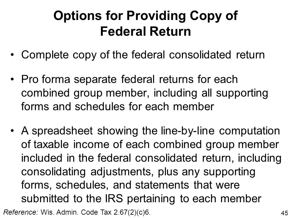 45 Options for Providing Copy of Federal Return Complete copy of the federal consolidated return Pro forma separate federal returns for each combined