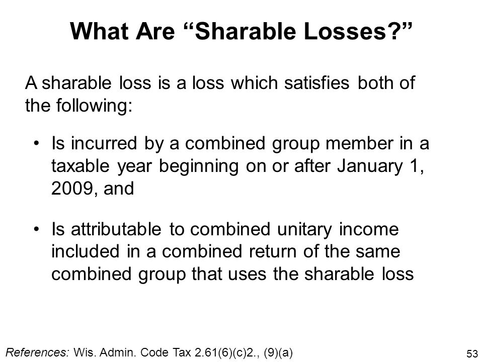 53 What Are Sharable Losses? Is incurred by a combined group member in a taxable year beginning on or after January 1, 2009, and Is attributable to co