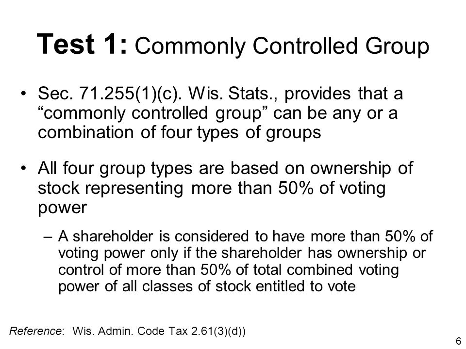 6 Test 1: Commonly Controlled Group Sec. 71.255(1)(c). Wis. Stats., provides that a commonly controlled group can be any or a combination of four type