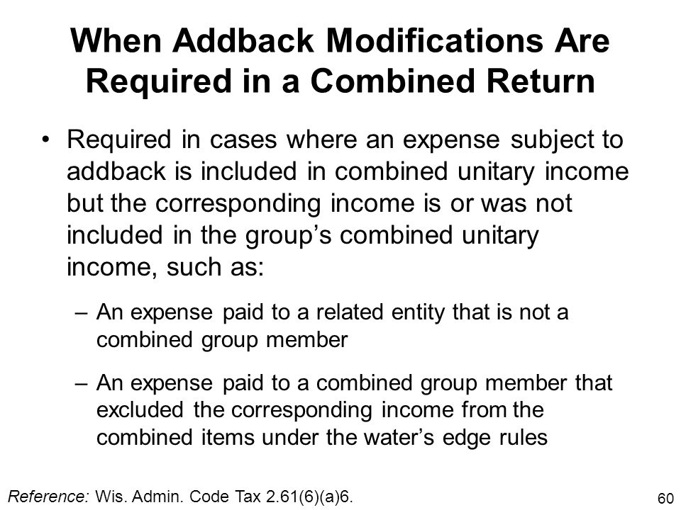 60 When Addback Modifications Are Required in a Combined Return Required in cases where an expense subject to addback is included in combined unitary