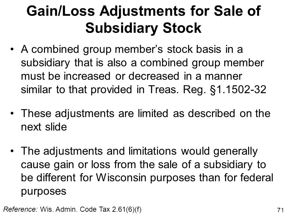 71 Gain/Loss Adjustments for Sale of Subsidiary Stock A combined group members stock basis in a subsidiary that is also a combined group member must b