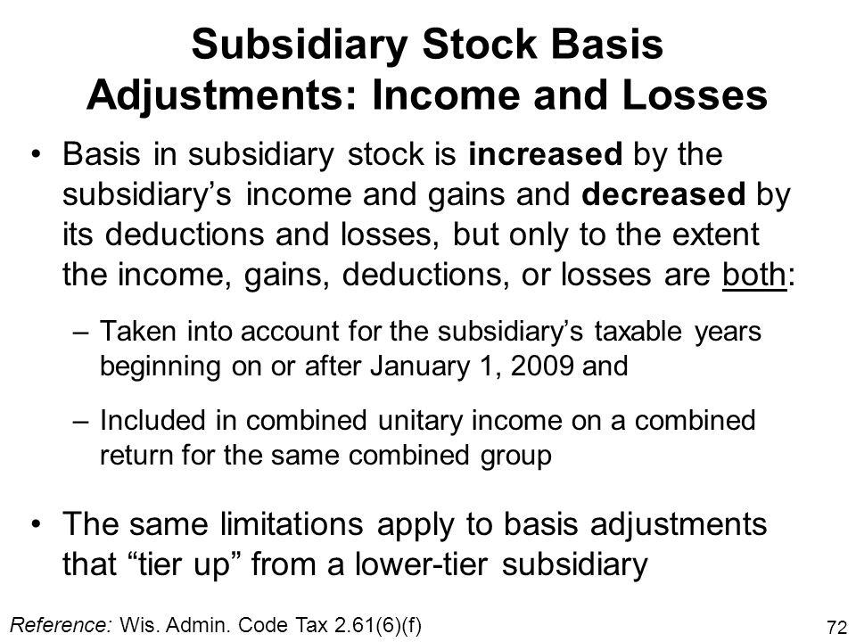 72 Subsidiary Stock Basis Adjustments: Income and Losses Basis in subsidiary stock is increased by the subsidiarys income and gains and decreased by i