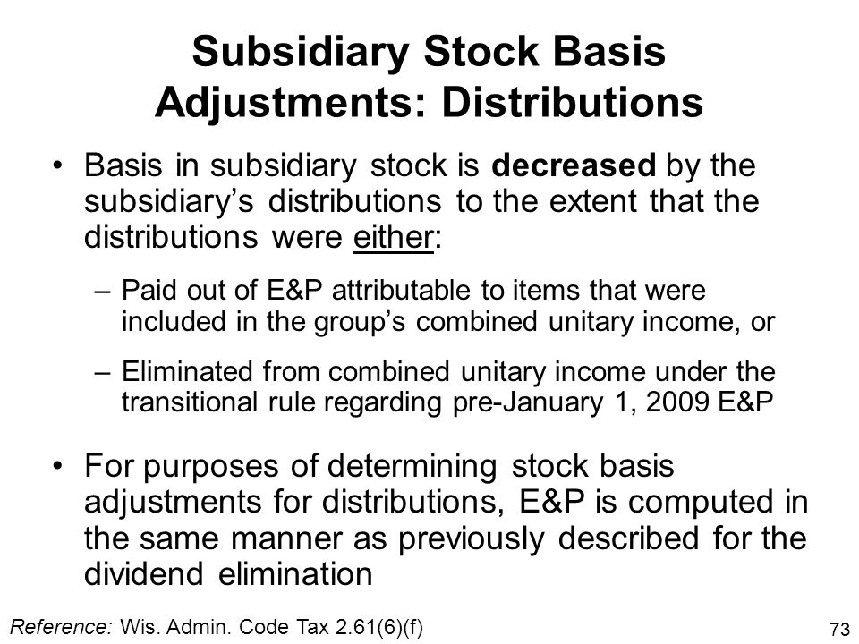 73 Basis in subsidiary stock is decreased by the subsidiarys distributions to the extent that the distributions were either: –Paid out of E&P attribut