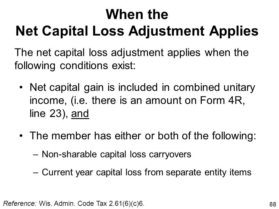 88 When the Net Capital Loss Adjustment Applies Net capital gain is included in combined unitary income, (i.e. there is an amount on Form 4R, line 23)
